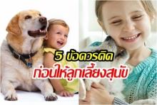5 ข้อควรคิดก่อนให้ลูกเลี้ยงสุนัข