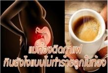 คุณแม่ติดกาแฟกินยังไงแบบไม่ทำร้ายลูกในท้อง